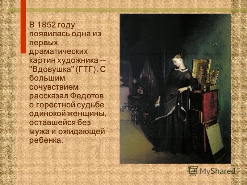 В 1852 году появилась одна из первых драматических картин художника -- Вдовушка (ГТГ). С большим сочувствием рассказал Федотов о горестной судьбе одинокой женщины, оставшейся без мужа и ожидающей ребенка.