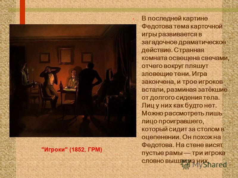В последней картине Федотова тема карточной игры развивается в загадочное драматическое действие. Странная комната освещена свечами, отчего вокруг пляшут зловещие тени. Игра закончена, и трое игроков встали, разминая затёкшие от долгого сидения тела.