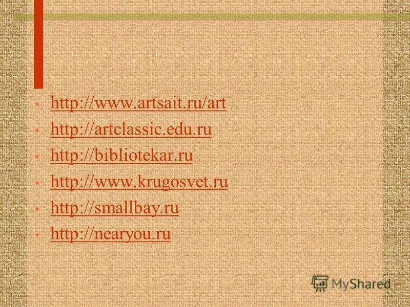 http://www.artsait.ru/art http://artclassic.edu.ru http://bibliotekar.ru http://www.krugosvet.ru http://smallbay.ru http://nearyou.ru
