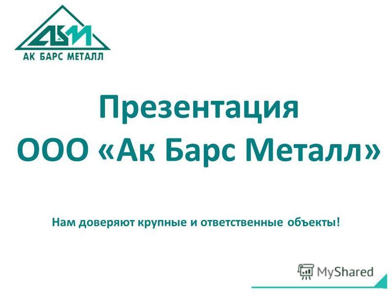 Презентация ООО «Ак Барс Металл» Нам доверяют крупные и ответственные объекты!