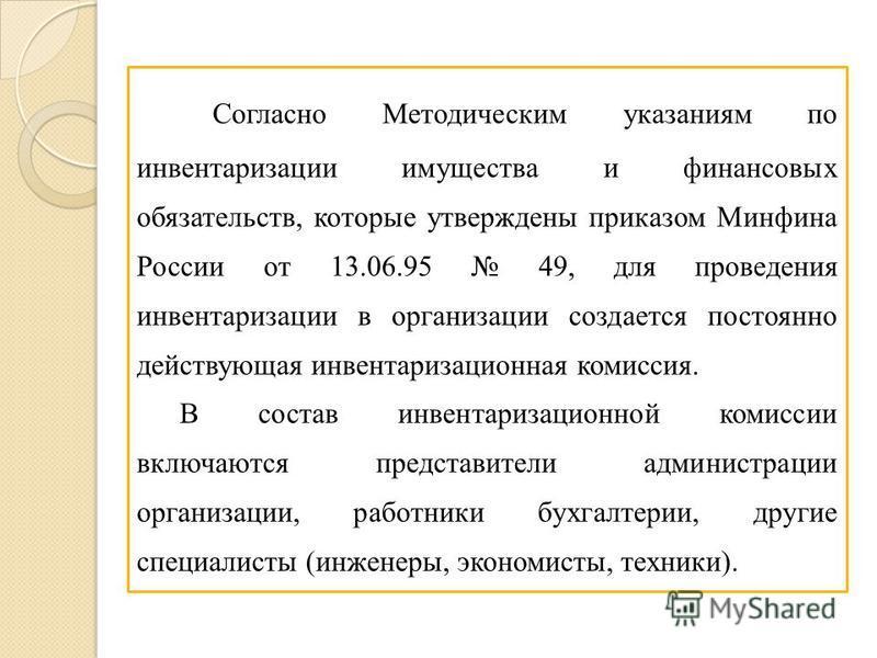 Согласно Методическим указаниям по инвентаризации имущества и финансовых обязательств, которые утверждены приказом Минфина России от 13.06.95 49, для проведения инвентаризации в организации создается постоянно действующая инвентаризационная комиссия.