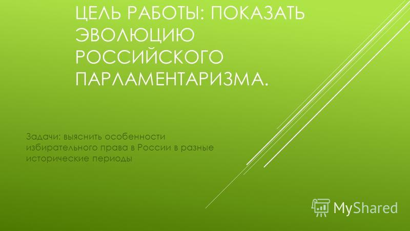 ЦЕЛЬ РАБОТЫ: ПОКАЗАТЬ ЭВОЛЮЦИЮ РОССИЙСКОГО ПАРЛАМЕНТАРИЗМА. Задачи: выяснить особенности избирательного права в России в разные исторические периоды