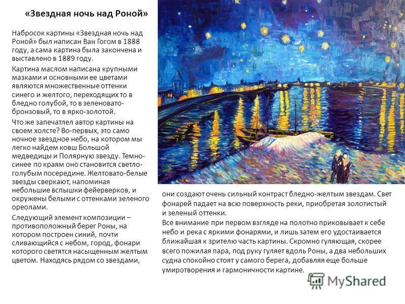 «Звездная ночь над Роной» Набросок картины «Звездная ночь над Роной» был написан Ван Гогом в 1888 году, а сама картина была закончена и выставлено в 1889 году. Картина маслом написана крупными мазками и основными ее цветами являются множественные отт