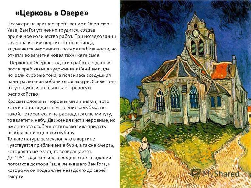 «Церковь в Овере» Несмотря на краткое пребывание в Овер-сюр- Уазе, Ван Гог усиленно трудится, создав приличное количество работ. При исследовании качества и стиля картин этого периода, выделяется неровность, потеря стабильности, но отчетливо заметна