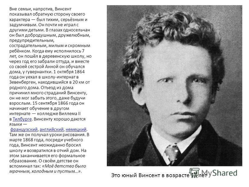 . Вне семьи, напротив, Винсент показывал обратную сторону своего характера был тихим, серьёзным и задумчивым. Он почти не играл с другими детьми. В глазах односельчан он был добродушным, дружелюбным, предупредительным, сострадательным, милым и скромн