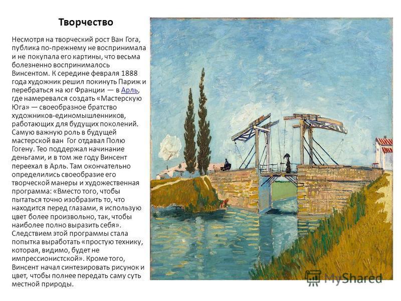 Творчество Несмотря на творческий рост Ван Гога, публика по-прежнему не воспринимала и не покупала его картины, что весьма болезненно воспринималось Винсентом. К середине февраля 1888 года художник решил покинуть Париж и перебраться на юг Франции в А