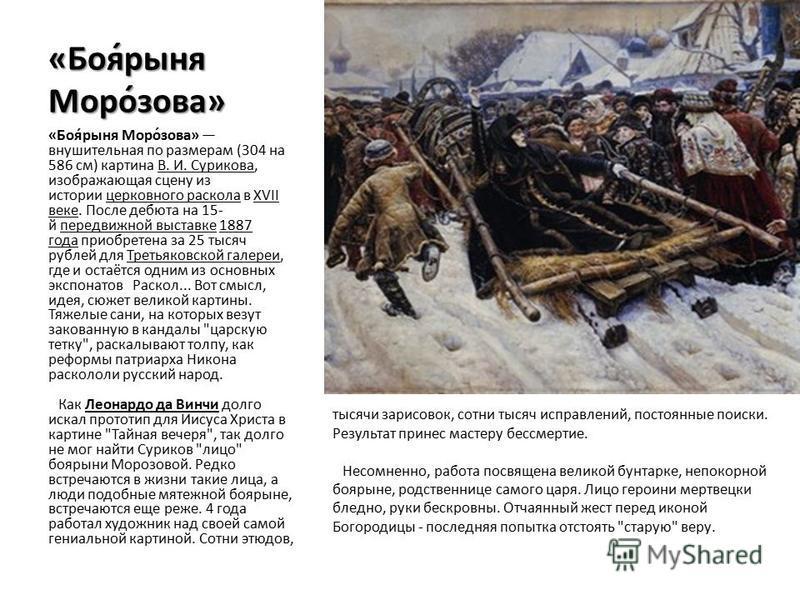 «Боя́рыня Моро́зова» «Боя́рыня Моро́зова» внушительная по размерам (304 на 586 см) картина В. И. Сурискова, изображающая сцену из истории церковного раскола в XVII веке. После дебюта на 15- й передвижной выставке 1887 года приобретена за 25 тысяч руб