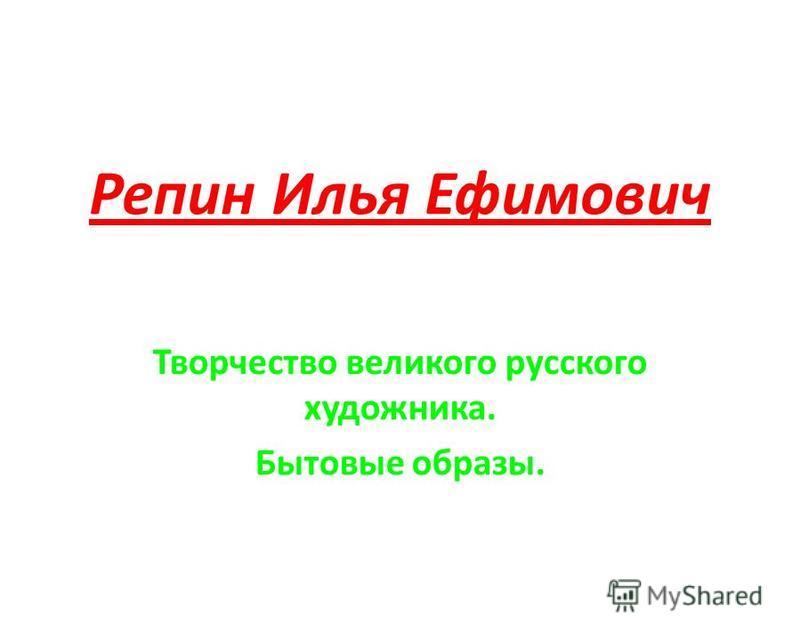 Репин Илья Ефимович Творчество великого русского художника. Бытовые образы.