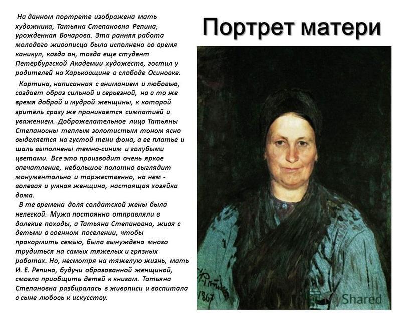 Портрет матери На данном портрете изображена мать художника, Татьяна Степановна Репина, урожденная Бочарова. Эта ранняя работа молодого живописца была исполнена во время каникул, когда он, тогда еще студент Петербургской Академии художеств, гостил у