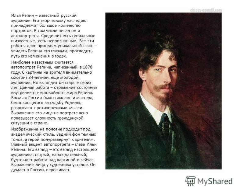 Автопортрет Репина Илья Репин – известный русский художник. Его творческому наследию принадлежит большое количество портретов. В том числе писал он и автопортреты. Среди них есть гениальные и известные, есть непризнанные. Все эти работы дают зрителям
