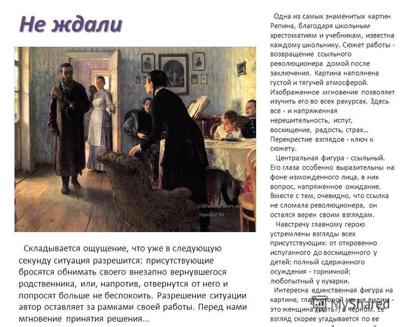 Не ждали Одна из самых знаменитых картин Репина, благодаря школьным хрестоматиям и учебникам, известна каждому школьнику. Сюжет работы - возвращение ссыльного революционера домой после заключения. Картина наполнена густой и тягучей атмосферой. Изобра