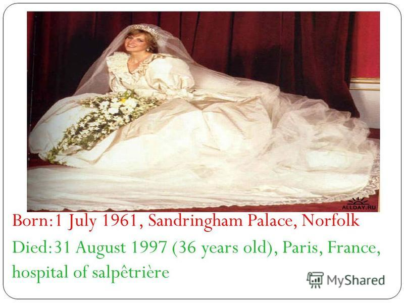 Born:1 July 1961, Sandringham Palace, Norfolk Died:31 August 1997 (36 years old), Paris, France, hospital of salpêtrière