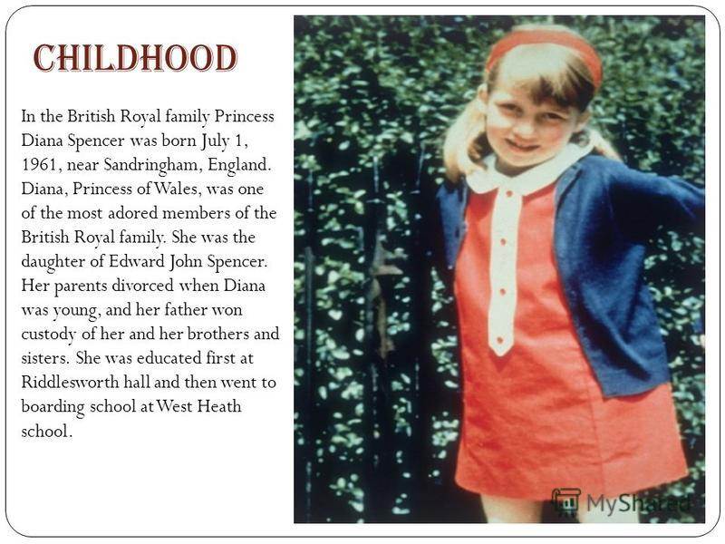 Childhood In the British Royal family Princess Diana Spencer was born July 1, 1961, near Sandringham, England. Diana, Princess of Wales, was one of the most adored members of the British Royal family. She was the daughter of Edward John Spencer. Her