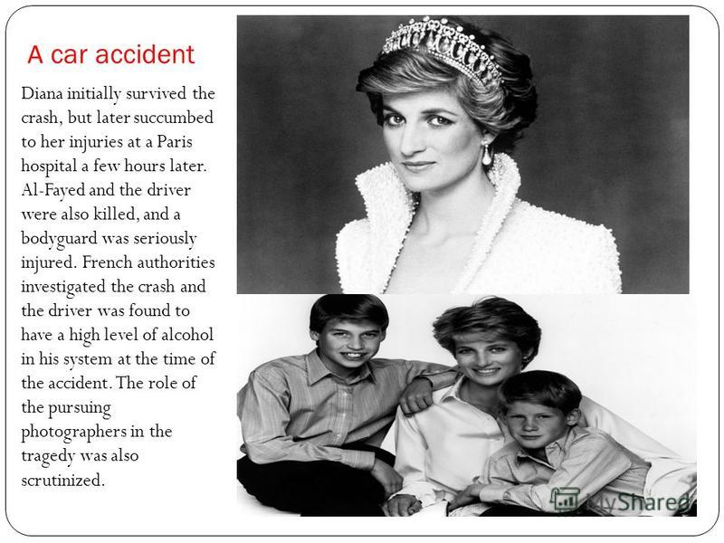А car accident Diana initially survived the crash, but later succumbed to her injuries at a Paris hospital a few hours later. Al-Fayed and the driver were also killed, and a bodyguard was seriously injured. French authorities investigated the crash a