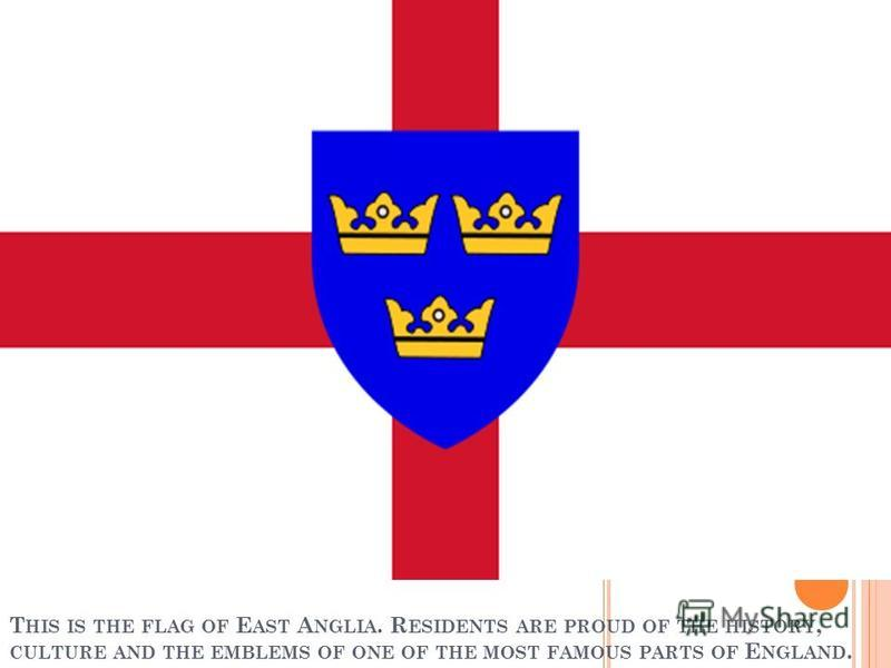 T HIS IS THE FLAG OF E AST A NGLIA. R ESIDENTS ARE PROUD OF THE HISTORY, CULTURE AND THE EMBLEMS OF ONE OF THE MOST FAMOUS PARTS OF E NGLAND.