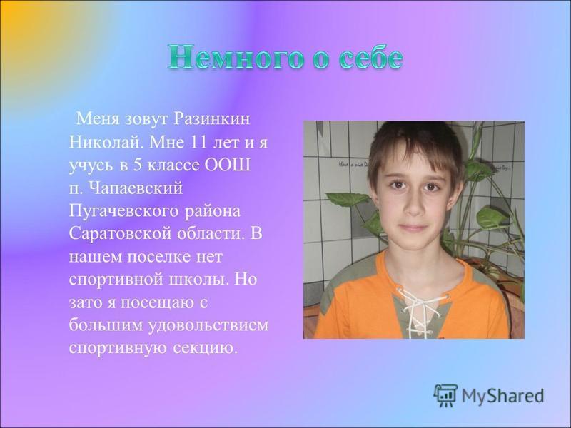 Меня зовут Разинкин Николай. Мне 11 лет и я учусь в 5 классе ООШ п. Чапаевский Пугачевского района Саратовской области. В нашем поселке нет спортивной школы. Но зато я посещаю с большим удовольствием спортивную секцию.