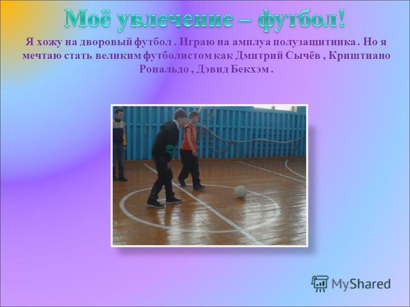Я хожу на дворовый футбол. Играю на амплуа полузащитника. Но я мечтаю стать великим футболистом как Дмитрий Сычёв, Криштиано Рональдо, Дэвид Бекхэм.