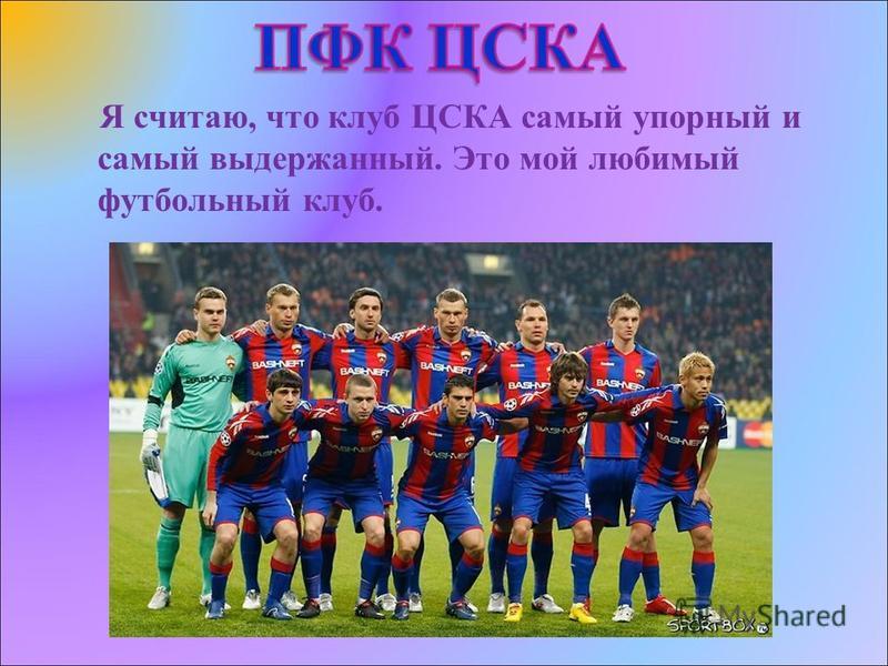 Я считаю, что клуб ЦСКА самый упорный и самый выдержанный. Это мой любимый футбольный клуб.