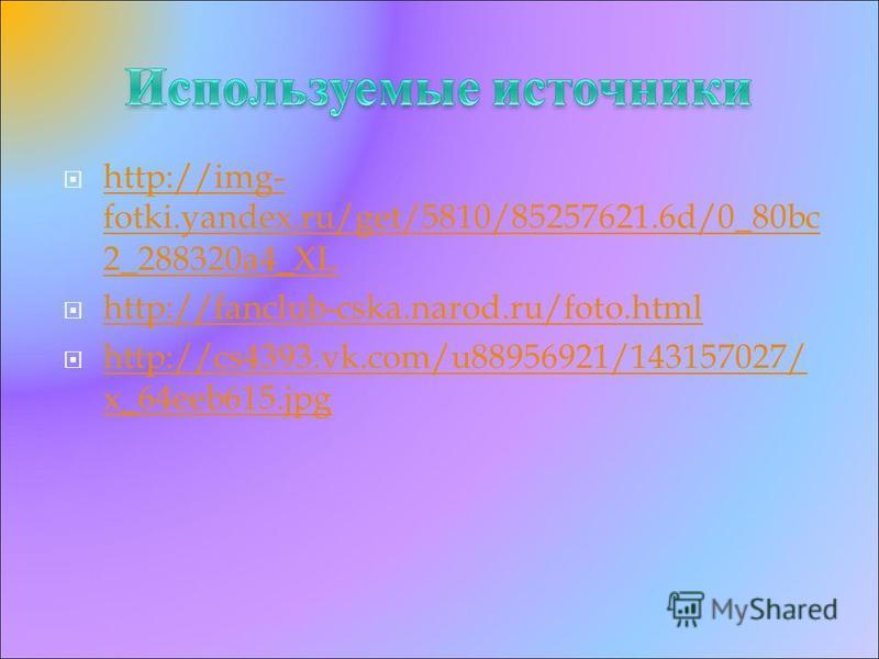 http://img- fotki.yandex.ru/get/5810/85257621.6d/0_80bc 2_288320a4_XL http://img- fotki.yandex.ru/get/5810/85257621.6d/0_80bc 2_288320a4_XL http://fanclub-cska.narod.ru/foto.html http://cs4393.vk.com/u88956921/143157027/ x_64eeb615. jpg http://cs4393