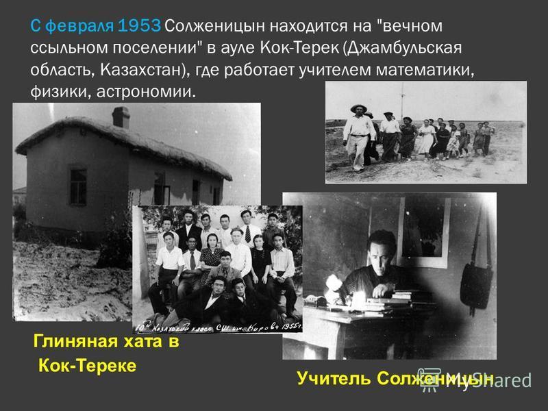 С февраля 1953 Солженицын находится на вечном ссыльном поселении в ауле Кок-Терек (Джамбульская область, Казахстан), где работает учителем математики, физики, астрономии. Глиняная хата в Кок-Тереке Учитель Солженицын