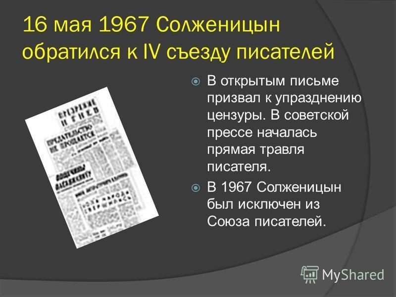 16 мая 1967 Солженицын обратился к IV съезду писателей В открытым письме призвал к упразднению цензуры. В советской прессе началась прямая травля писателя. В 1967 Солженицын был исключен из Союза писателей.
