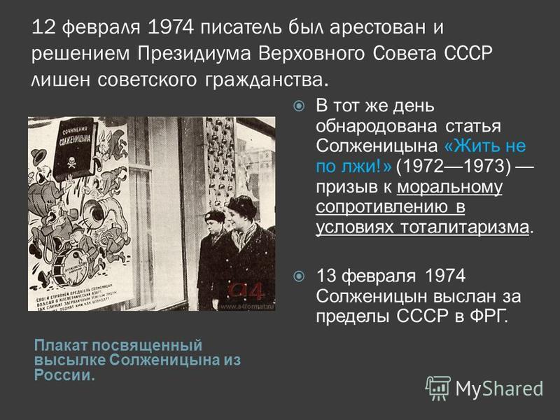 12 февраля 1974 писатель был арестован и решением Президиума Верховного Совета СССР лишен советского гражданства. Плакат посвященный высылке Солженицына из России. В тот же день обнародована статья Солженицына «Жить не по лжи!» (19721973) призыв к мо