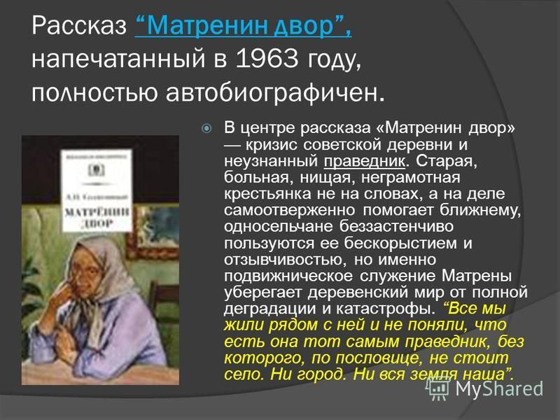 Рассказ Матренин двор, напечатанный в 1963 году, полностью автобиографичен. В центре рассказа «Матренин двор» кризис советской деревни и неузнанный праведник. Старая, больная, нищая, неграмотная крестьянка не на словах, а на деле самоотверженно помог