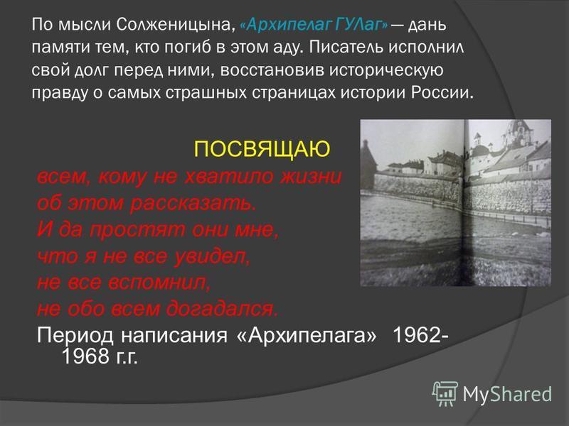 По мысли Солженицына, «Архипелаг ГУЛаг» дань памяти тем, кто погиб в этом аду. Писатель исполнил свой долг перед ними, восстановив историческую правду о самых страшных страницах истории России. ПОСВЯЩАЮ всем, кому не хватило жизни об этом рассказать.