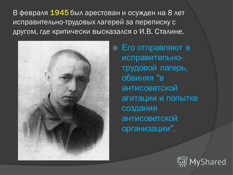 В февраля 1945 был арестован и осужден на 8 лет исправительно-трудовых лагерей за переписку с другом, где критически высказался о И.В. Сталине. Его отправляют в исправительно- трудовой лагерь, обвиняя