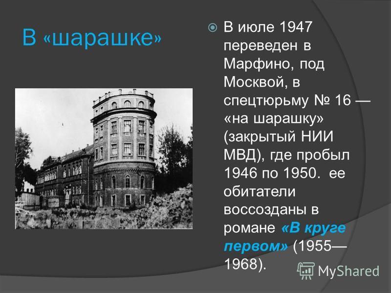 В «шарашке» В июле 1947 переведен в Марфино, под Москвой, в спецтюрьму 16 «на шарашку» (закрытый НИИ МВД), где пробыл 1946 по 1950. ее обитатели воссозданы в романе «В круге первом» (1955 1968).