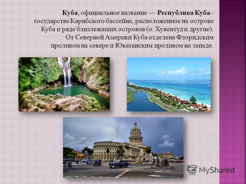 Куба, официальное название Республика Куба - государство Карибского бассейна, расположенное на острове Куба и ряде близлежащих островов (о. Хувентуд и другие). От Северной Америки Куба отделена Флоридским проливом на севере и Юкатанским проливом на з