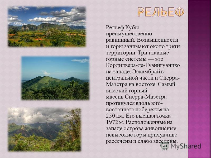 Рельеф Кубы преимущественно равнинный. Возвышенности и горы занимают около трети территории. Три главные горные системы это Кордильера-де-Гуанигуанико на западе, Эскамбрай в центральной части и Сиерра- Маэстра на востоке. Самый высокий горный массив
