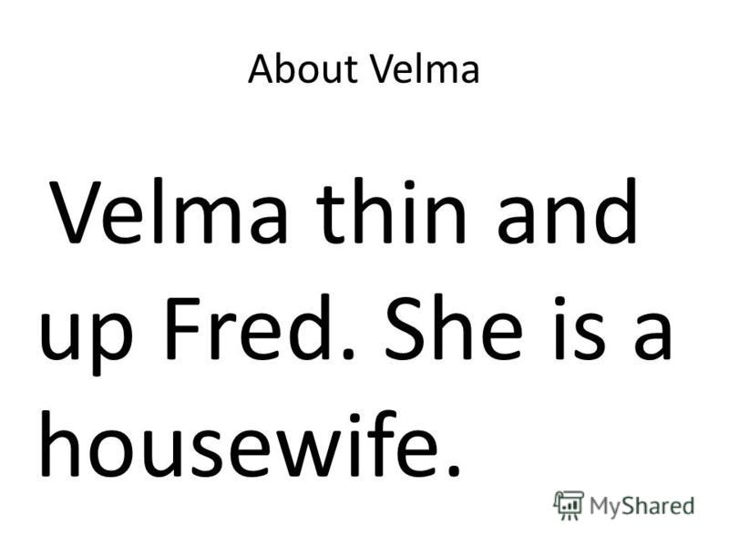 About Velma Velma thin and up Fred. She is a housewife.