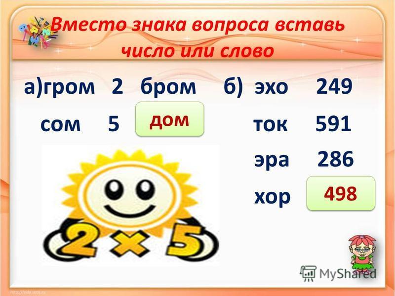 Вместо знака вопроса вставь число или слово а)гром 2 бром б) эхо 249 сом 5 ? ток 591 эра 286 хор ? дом 498