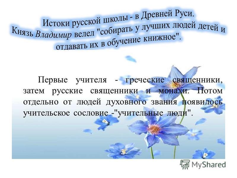 Первые учителя - греческие священники, затем русские священники и монахи. Потом отдельно от людей духовного звания появилось учительское сословие -учительные люди.