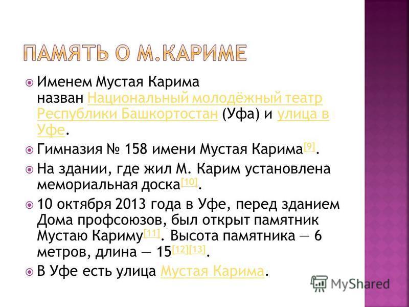 Именем Мустая Карима назван Национальный молодёжный театр Республики Башкортостан (Уфа) и улица в Уфе.Национальный молодёжный театр Республики Башкортостанулица в Уфе Гимназия 158 имени Мустая Карима [9]. [9] На здании, где жил М. Карим установлена м