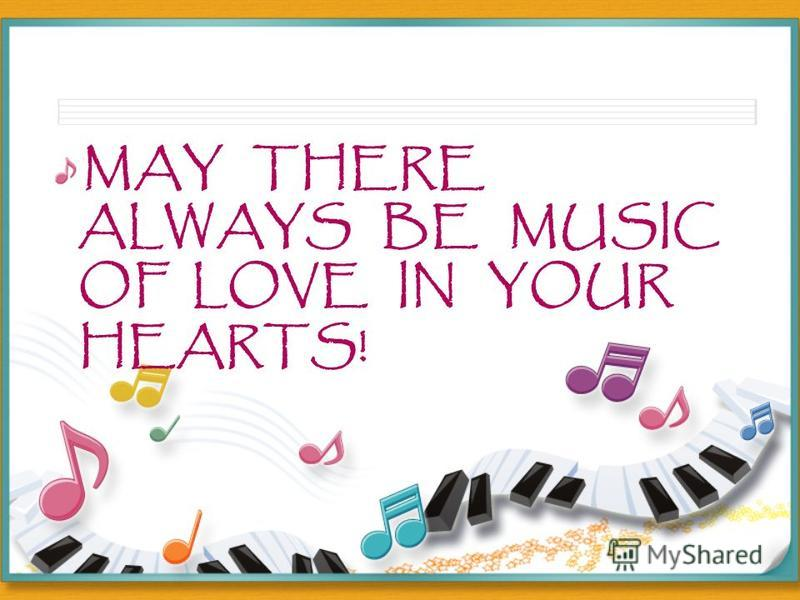 MAY THERE ALWAYS BE MUSIC OF LOVE IN YOUR HEARTS!