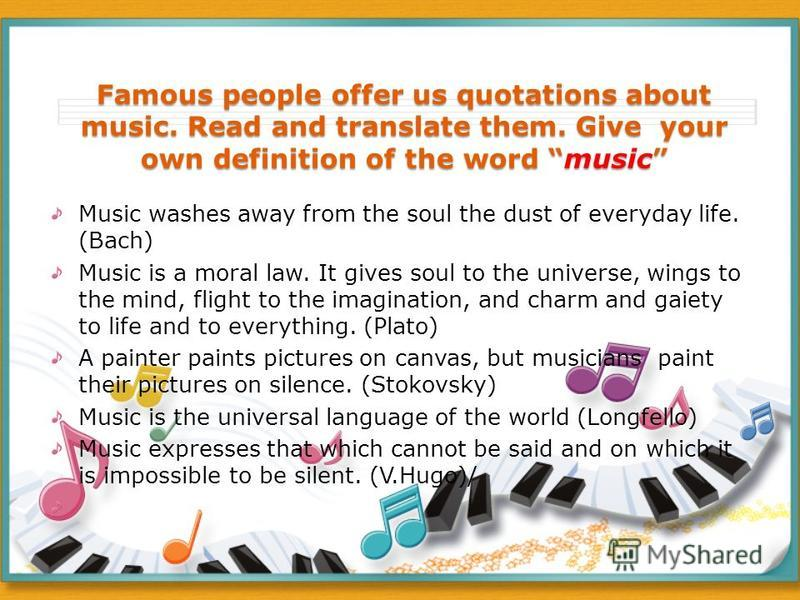 Famous people offer us quotations about music. Read and translate them. Give your own definition of the word music Music washes away from the soul the dust of everyday life. (Bach) Music is a moral law. It gives soul to the universe, wings to the min