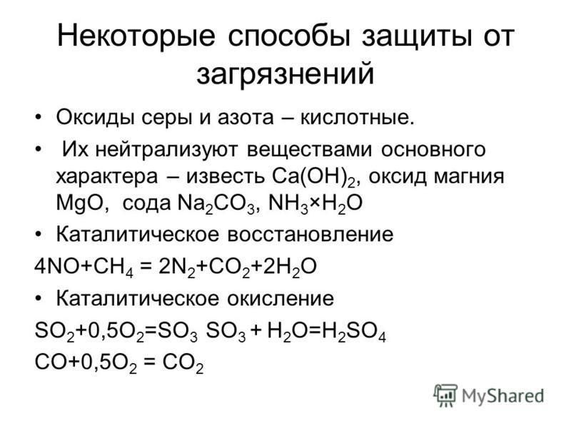 Некоторые способы защиты от загрязнений Оксиды серы и азота – кислотные. Их нейтрализуют веществами основного характера – известь Са(ОН) 2, оксид магния MgO, сода Na 2 CO 3, NH 3 ×H 2 O Каталитическое восстановление 4NO+CH 4 = 2N 2 +CO 2 +2H 2 O Ката
