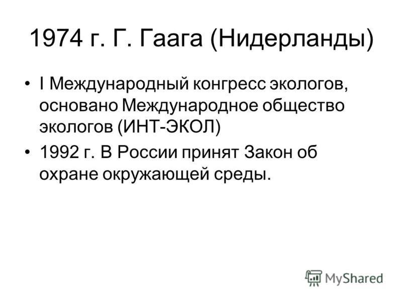 1974 г. Г. Гаага (Нидерланды) I Международный конгресс экологов, основано Международное общество экологов (ИНТ-ЭКОЛ) 1992 г. В России принят Закон об охране окружающей среды.