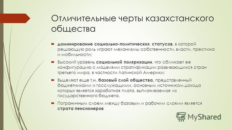 Отличительные черты казахстанского общества доминирование социально-политических статусов, в которой решающую роль играют механизмы собственности, власти, престижа и мобильности; Высокий уровень социальной поляризации, что сближает ее конфигурацию с