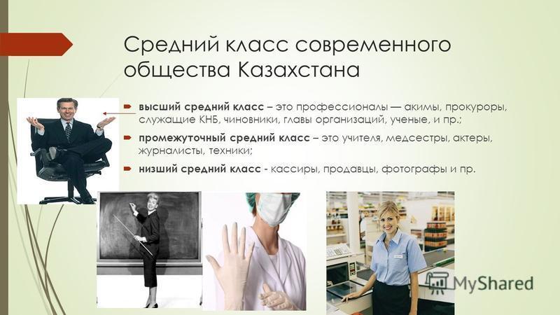 Средний класс современного общества Казахстана высший средний класс – это профессионалы акимы, прокуроры, служащие КНБ, чиновники, главы организаций, ученые, и пр.; промежуточный средний класс – это учителя, медсестры, актеры, журналисты, техники; ни