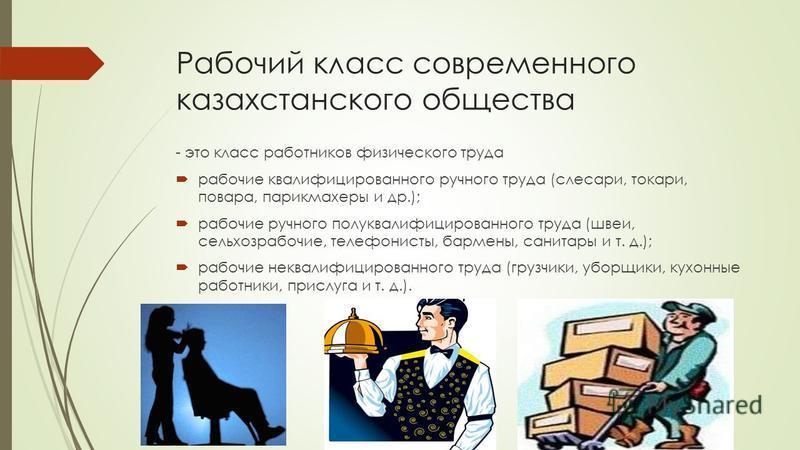 Рабочий класс современного казахстанского общества - это класс работников физического труда рабочие квалифицированного ручного труда (слесари, токари, повара, парикмахеры и др.); рабочие ручного полуквалифицированного труда (швеи, сельхозрабочие, тел
