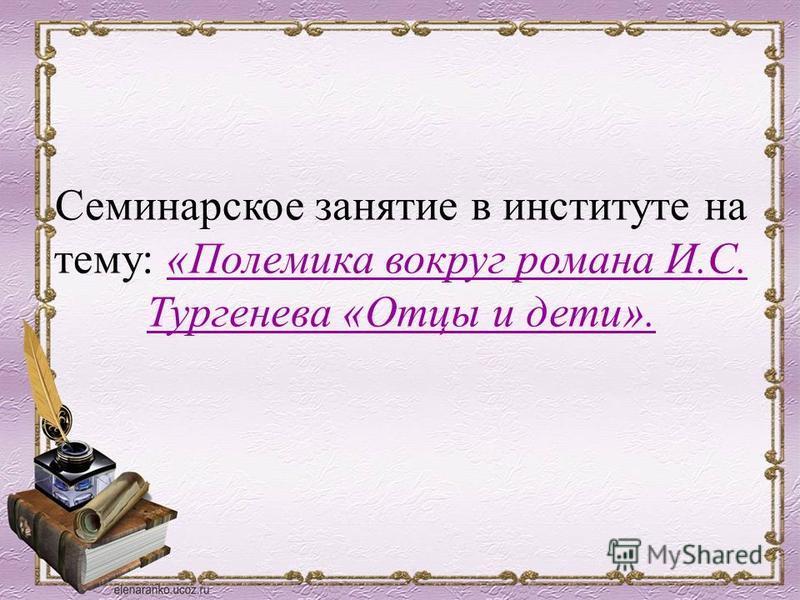 Семинарское занятие в институте на тему: «Полемика вокруг романа И.С. Тургенева «Отцы и дети».