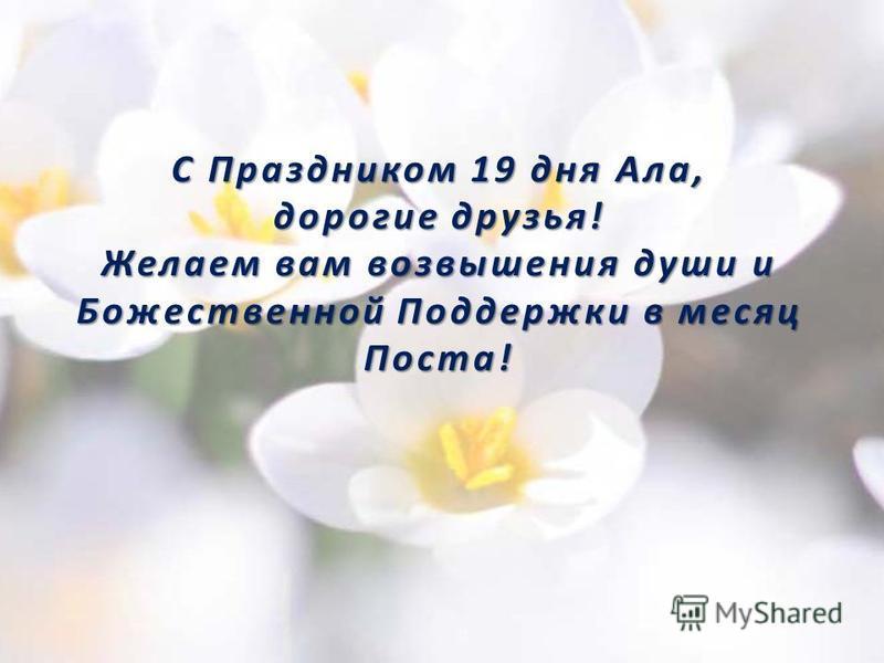 С Праздником 19 дня Ала, дорогие друзья! Желаем вам возвышения души и Божественной Поддержки в месяц Поста!