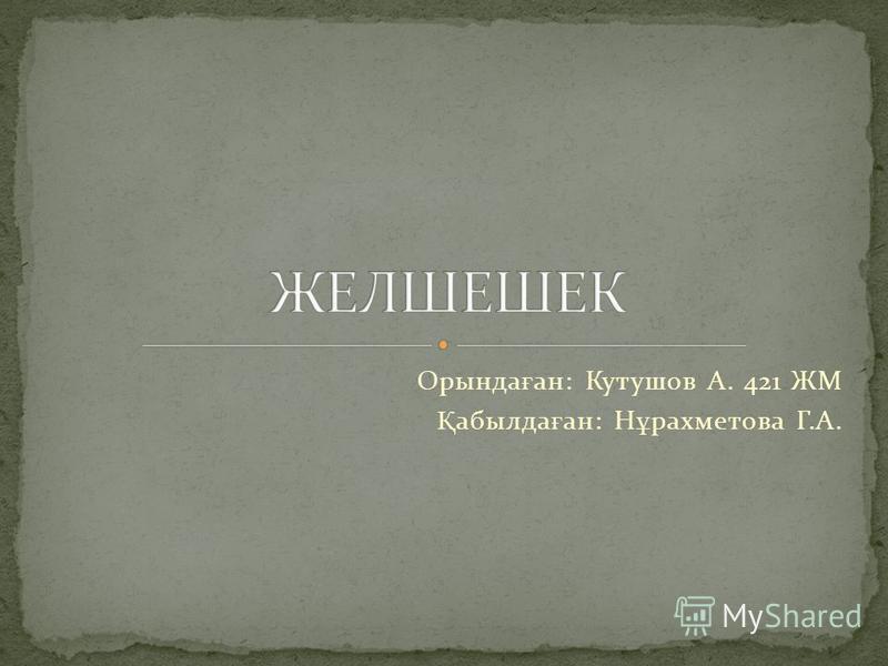 Орында ғ ан: Кутушов А. 421 ЖМ Қ абылда ғ ан: Н ұ рахметова Г.А.