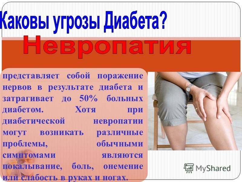 представляет собой поражение нервов в результате диабета и затрагивает до 50% больных диабетом. Хотя при диабетической невропатии могут возникать различные проблемы, обычными симптомами являются покалывание, боль, онемение или слабость в руках и нога