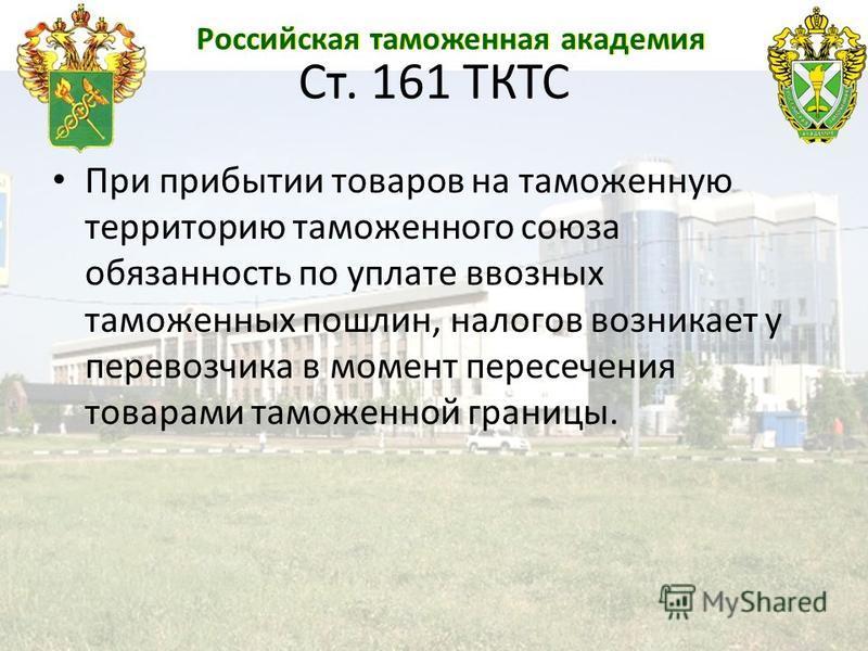 Российская таможенная академия Ст. 161 ТКТС При прибытии товаров на таможенную территорию таможенного союза обязанность по уплате ввозных таможенных пошлин, налогов возникает у перевозчика в момент пересечения товарами таможенной границы.
