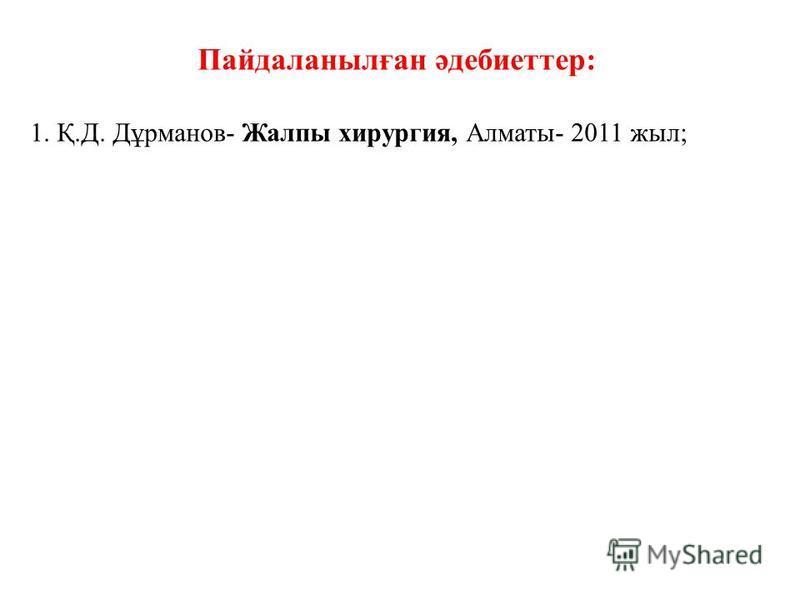 Пайдаланылған әдебиеттер: 1. Қ.Д. Дұрманов- Жалпы хирургия, Алматы- 2011 жыл;