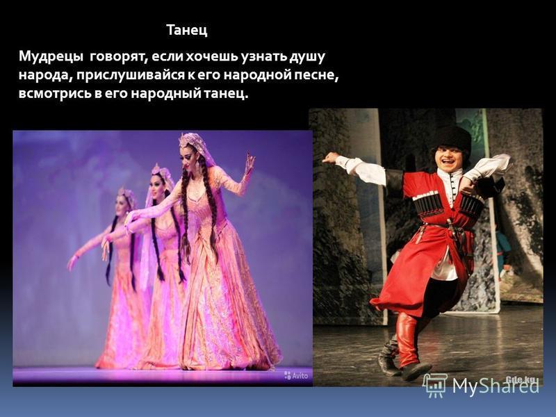 Мудрецы говорят, если хочешь узнать душу народа, прислушивайся к его народной песне, всмотрись в его народный танец. Танец